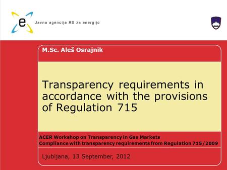 Transparency requirements in accordance with the provisions of Regulation 715 M.Sc. Aleš Osrajnik Ljubljana, 13 September, 2012 ACER Workshop on Transparency.