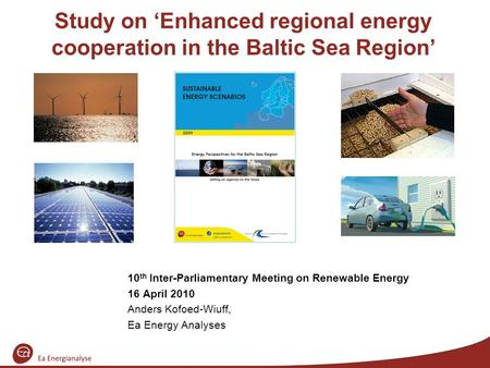 Study on 'Enhanced regional energy cooperation in the Baltic Sea Region' 10 th Inter-Parliamentary Meeting on Renewable Energy 16 April 2010 Anders Kofoed-Wiuff,