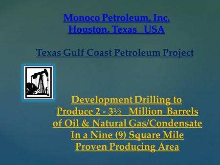 { Monoco Petroleum, Inc. Houston, Texas USA Texas Gulf Coast Petroleum Project Development Drilling to Produce 2 - 3½ Million Barrels of Oil & Natural.
