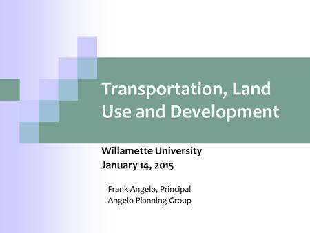 Transportation, Land Use and Development Willamette University January 14, 2015 Frank Angelo, Principal Angelo Planning Group.