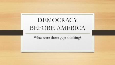 DEMOCRACY BEFORE AMERICA What were those guys thinking?