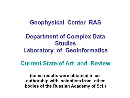 Geophysical Center RAS Department <strong>of</strong> Complex Data Studies Laboratory <strong>of</strong> Geoinformatics Current State <strong>of</strong> Art and Review (some results were obtained in co-