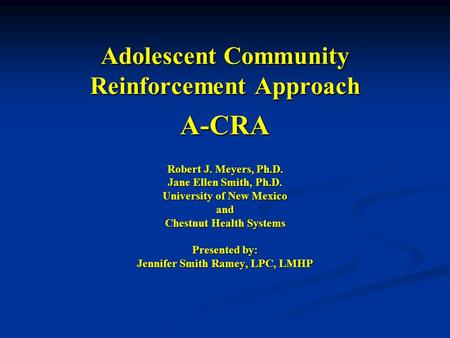 Adolescent Community Reinforcement Approach A-CRA Robert J. Meyers, Ph.D. Jane Ellen Smith, Ph.D. University of New Mexico and Chestnut Health Systems.
