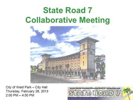 State Road 7 Collaborative Meeting City of West Park – City Hall Thursday, February 28, 2013 2:00 PM – 4:00 PM.