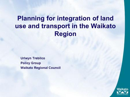 Planning for integration of land use and transport in the Waikato Region Urlwyn Trebilco Policy Group Waikato Regional Council.