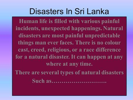 Disasters In Sri Lanka Human life is filled with various painful incidents, unexpected happenings. Natural disasters are most painful unpredictable things.