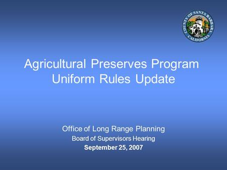 Agricultural Preserves Program Uniform Rules Update Office of Long Range Planning Board of Supervisors Hearing September 25, 2007.