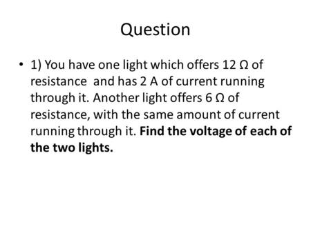 Question 1) You have one light which offers 12 Ω of resistance and has 2 A of current running through it. Another light offers 6 Ω of resistance, with.