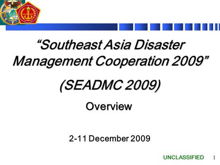 "UNCLASSIFIED 1 ""Southeast Asia Disaster Management Cooperation 2009"" (SEADMC 2009) Overview 2-11 December 2009."