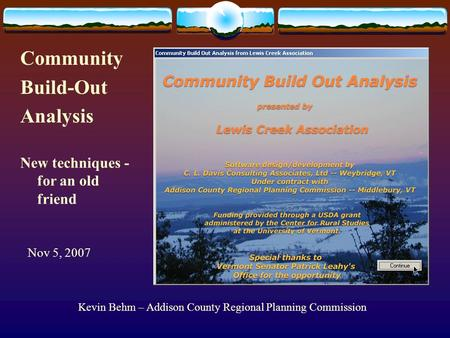 Kevin Behm – Addison County Regional Planning Commission Community Build-Out Analysis Nov 5, 2007 New techniques - for an old friend.