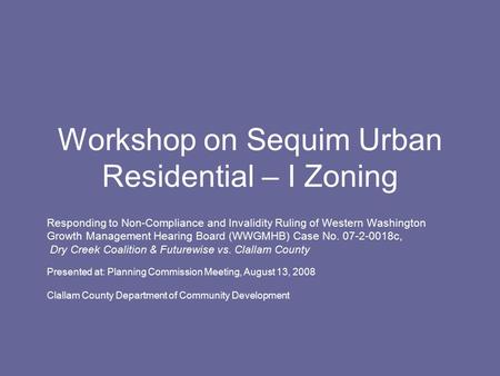 Workshop on Sequim Urban Residential – I Zoning Responding to Non-Compliance and Invalidity Ruling of Western Washington Growth Management Hearing Board.