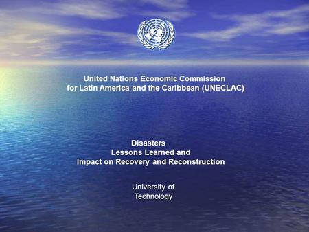 United Nations Economic Commission for Latin America and the Caribbean (UNECLAC) Disasters Lessons Learned and Impact on Recovery and Reconstruction University.