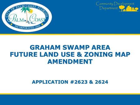 Community Development Department GRAHAM SWAMP AREA FUTURE LAND USE & ZONING MAP AMENDMENT APPLICATION #2623 & 2624.