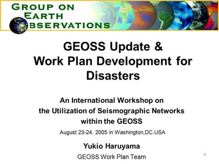 |1|1 GEOSS Update & Work Plan Development for Disasters An International Workshop on the Utilization of Seismographic Networks within the GEOSS August.