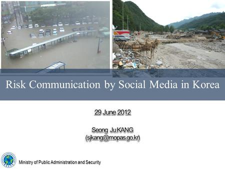 Risk Communication by Social Media in Korea Ministry of Public Administration and Security.