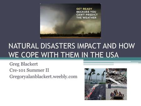 NATURAL DISASTERS IMPACT AND HOW WE COPE WITH THEM IN THE USA Greg Blackert Cre-101 Summer II Gregoryalanblackert.weebly.com.