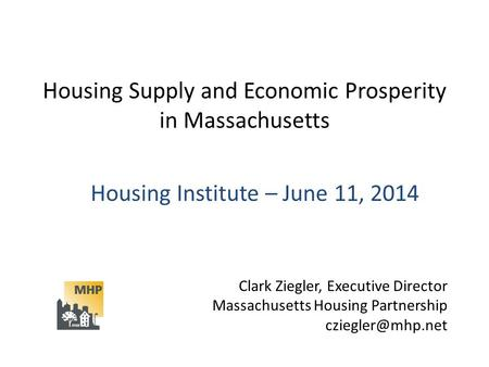 Housing Supply and Economic Prosperity in Massachusetts Housing Institute – June 11, 2014 Clark Ziegler, Executive Director Massachusetts Housing Partnership.