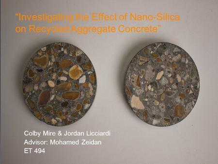 """Investigating the Effect of Nano-Silica on Recycled Aggregate Concrete"" Colby Mire & Jordan Licciardi Advisor: Mohamed Zeidan ET 494."