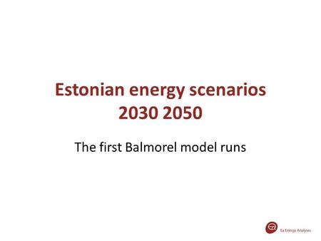 Estonian energy scenarios 2030 2050 The first Balmorel model runs.