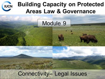 Building Capacity on Protected Areas Law & Governance Module 9 Connectivity– Legal Issues.