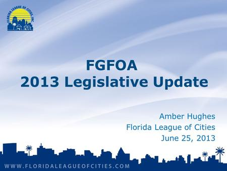 Amber Hughes Florida League of Cities June 25, 2013 FGFOA 2013 Legislative Update.