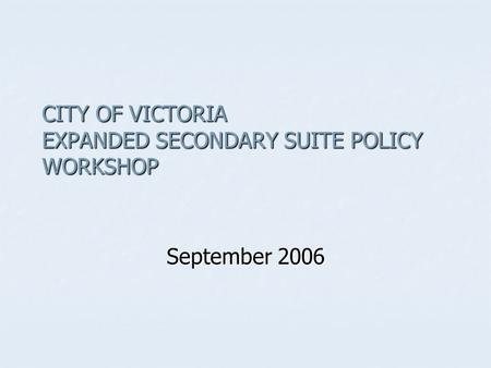 CITY OF VICTORIA EXPANDED SECONDARY SUITE POLICY WORKSHOP September 2006.