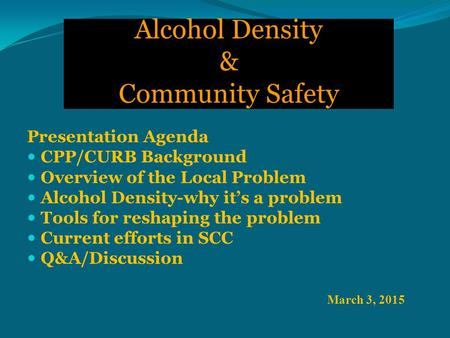 Alcohol Density & Community Safety March 3, 2015 Presentation Agenda CPP/CURB Background Overview of the Local Problem Alcohol Density-why it's a problem.