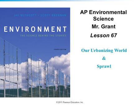 © 2011 Pearson Education, Inc. AP Environmental Science Mr. Grant Lesson 67 Our Urbanizing World & Sprawl.