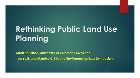Rethinking Public Land Use Planning Mark Squillace, University of Colorado Law School 2014 J.B. and Maurice C. Shapiro Environmental Law Symposium.