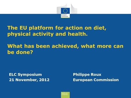 Health and Consumers Health and Consumers The EU platform for action on diet, physical activity and health. What has been achieved, what more can be done?