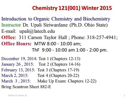 Chemistry 121(001) Winter 2015 Introduction to Organic Chemistry and Biochemistry Instructor Dr. Upali Siriwardane (Ph.D. Ohio State) E-mail: upali@latech.edu.