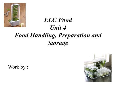 ELC Food Unit 4 Food Handling, Preparation and Storage Work by :