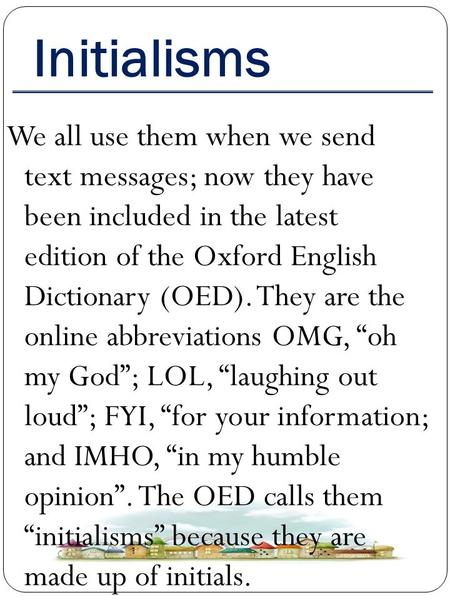 Initialisms We all use them when we send text messages; now they have been included in the latest edition of the Oxford English Dictionary (OED). They.