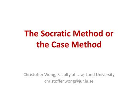 The Socratic Method or the Case Method Christoffer Wong, Faculty of Law, Lund University
