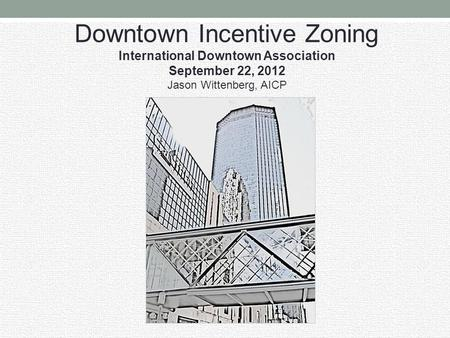 Downtown Incentive Zoning International Downtown Association September 22, 2012 Jason Wittenberg, AICP.