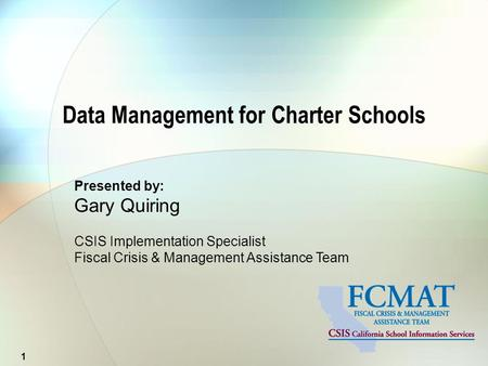 Presented by: Gary Quiring CSIS Implementation Specialist Fiscal Crisis & Management Assistance Team Data Management for Charter Schools 1.