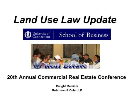 Land Use Law Update Dwight Merriam Robinson & Cole LLP 20th Annual Commercial Real Estate Conference.