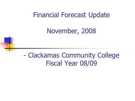 Financial Forecast Update November, 2008 - Clackamas Community College Fiscal Year 08/09.