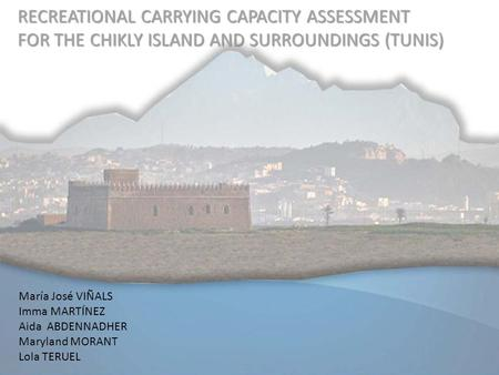 RECREATIONAL CARRYING CAPACITY ASSESSMENT FOR THE CHIKLY ISLAND AND SURROUNDINGS (TUNIS) María José VIÑALS Imma MARTÍNEZ Aida ABDENNADHER Maryland MORANT.