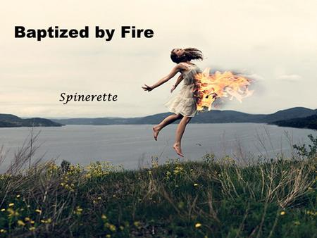 Baptized by Fire Spinerette. Have You ever been alone fighting your own war Someone stole the life from you, and now their back for more Your Heart Is.