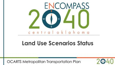 Land Use Scenarios Status. Encompass 2040 Scenarios Scenario 1: Continues similar development patterns of the past with no new zoning initiatives Scenario.