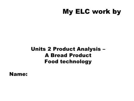 My ELC work by Units 2 Product Analysis – A Bread Product Food technology Name: