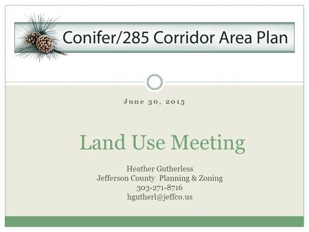 June 30, 2015 Land Use Meeting Heather Gutherless Jefferson County Planning & Zoning 303-271-8716
