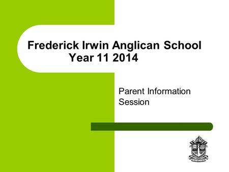 Frederick Irwin Anglican School Year 11 2014 Parent Information Session.
