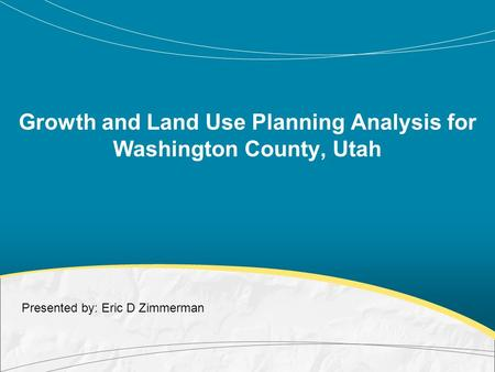 Growth and Land Use Planning Analysis for Washington County, Utah Presented by: Eric D Zimmerman.