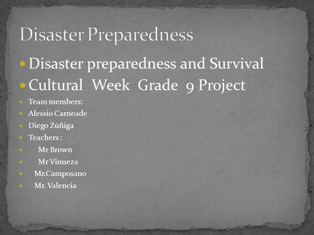 Disaster preparedness and Survival Cultural Week Grade 9 Project Team members: Alessio Carneade Diego Zúñiga Teachers : Mr Brown Mr Vinueza Mr.Camposano.