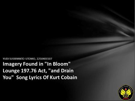 YUDI SUSRIYANTO UTOMO, 2250401507 Imagery Found in In Bloom Lounge 197.76 Act, and Drain You Song Lyrics Of Kurt Cobain.