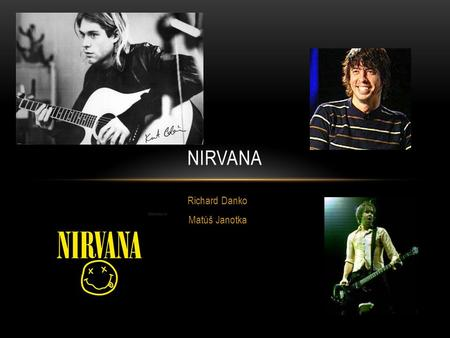 Richard Danko Matúš Janotka NIRVANA WHAT´S THE NIRVANA GROUP? Nirvana was an American rock band formed in 1987 in Aberdeen in Washington State. Is one.