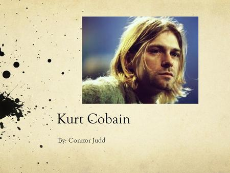 Kurt Cobain By: Connor Judd. Kurt Donald Cobain Born February 20, 1967 in Aberdeen, Washington Early interest in art and music Learned to play piano by.