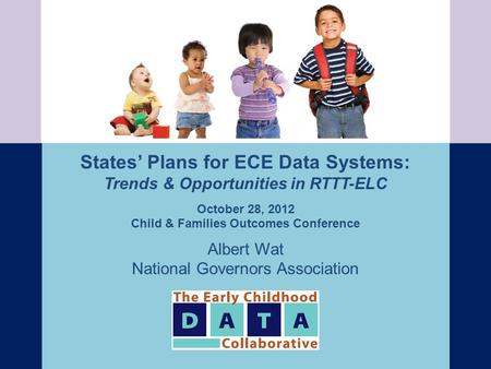 States' Plans for ECE Data Systems: Trends & Opportunities in RTTT-ELC October 28, 2012 Child & Families Outcomes Conference Albert Wat National Governors.